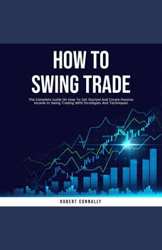 How to Swing Trade: The Complete Guide On How To Get Started And Create Passive Income In Swing Trading With Strategies And Techniques, Robert Connally