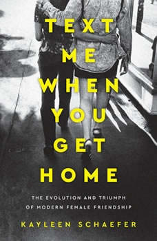 Text Me When You Get Home: The Evolution and Triumph of Modern Female Friendship, Kayleen Schaefer