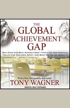 The Global Achievement Gap: Why Even Our Best Schools Don't Teach the New Survival Skills our Children Need---and What We Can Do About it, Tony Wagner