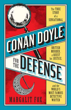 Conan Doyle for the Defense: The True Story of a Sensational British Murder, a Quest for Justice, and the  World's Most Famous Detective Writer, Margalit Fox