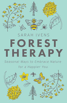 Forest Therapy: Seasonal Ways to Embrace Nature for a Happier You, Sarah Ivens