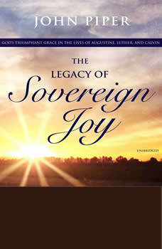 The Legacy of Sovereign Joy: God's Triumphant Grace in the Lives of Augustine, Luther, and Calvin, John Piper
