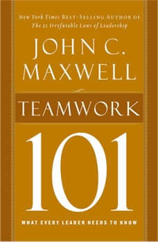 Teamwork 101: What Every Leader Needs to Know What Every Leader Needs to Know, John C. Maxwell