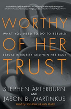 Worthy of Her Trust: What You Need to Do to Rebuild Sexual Integrity and Win Her Back What You Need to Do to Rebuild Sexual Integrity and Win Her Back, Stephen Arterburn
