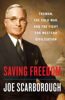 Saving Freedom: Truman, the Cold War, and the Fight for Western Civilization, Joe Scarborough