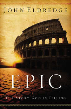 Epic: The Story God Is Telling and the Role That Is Yours to Play The Story God Is Telling and the Role That Is Yours to Play, John Eldredge