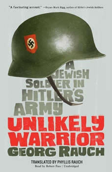 Unlikely Warrior: A Jewish Soldier in Hitlers Army A Jewish Soldier in Hitlers Army, Georg Rauch