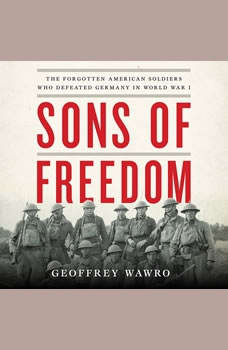 Sons of Freedom: The Forgotten American Soldiers Who Defeated Germany in World War I, Geoffrey Wawro