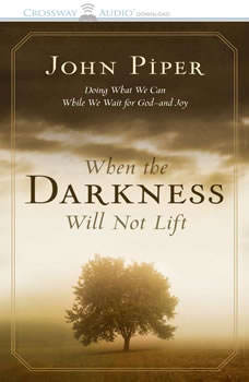 When the Darkness Will Not Lift: Doing What We Can While We Wait for God--and Joy Doing What We Can While We Wait for God--and Joy, John Piper