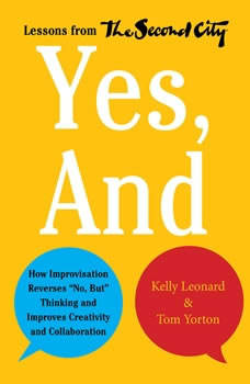 Yes, And: How Improvisation Reverses No, But Thinking and Improves Creativity and Collaboration--Lessons from The Second City, Kelly Leonard
