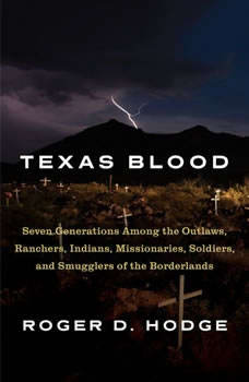 Texas Blood: Seven Generations Among the Outlaws, Ranchers, Indians, Missionaries, Soldiers, and Smugglers of the Borderlands, Roger D. Hodge