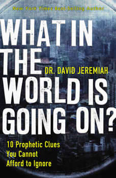 What in the World is Going On?: 10 Prophetic Clues You Cannot Afford to Ignore, Dr.  David Jeremiah
