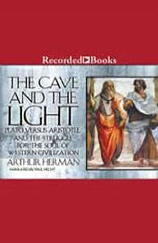 The Cave and the Light: Plato Versus Aristotle, and the Struggle for the Soul of Western Civilization, Arthur Herman