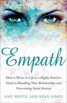Empath: How to Thrive in Life as a Highly Sensitive Guide to Handling Toxic Relationships and Overcoming Social Anxiety, Amy White