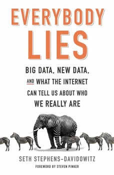 Everybody Lies: Big Data, New Data, and What the Internet Can Tell Us About Who We Really Are, Seth Stephens-Davidowitz