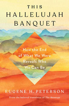 This Hallelujah Banquet: How the End of What We Were Reveals Who We Can Be, Eugene H. Peterson