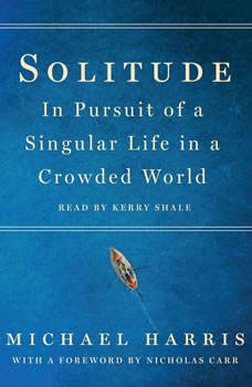 Solitude: In Pursuit of a Singular Life in a Crowded World In Pursuit of a Singular Life in a Crowded World, Michael Harris