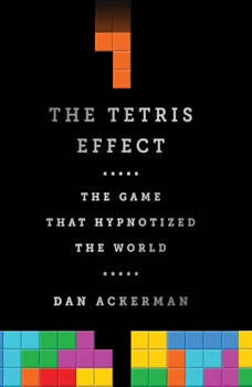 The Tetris Effect: The Game that Hypnotized the World The Game that Hypnotized the World, Dan Ackerman