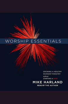 Worship Essentials: Growing a Healthy Worship Ministry Without Starting a War!, Mike Harland