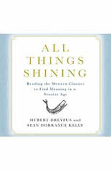 All Things Shining: Reading the Western Classics to Find Meaning in a Secular World, Hubert Dreyfus