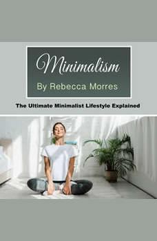Minimalism: The Ultimate Minimalist Lifestyle Explained, Rebecca Morres