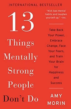 13 Things Mentally Strong People Don't Do: Take Back Your Power, Embrace Change, Face Your Fears, and Train Your Brain for Happienss and Success Take Back Your Power, Embrace Change, Face Your Fears, and Train Your Brain for Happienss and Success, Amy Morin
