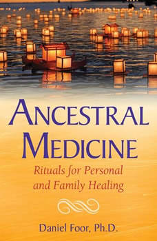 Ancestral Medicine: Rituals for Personal and Family Healing, Daniel Foor