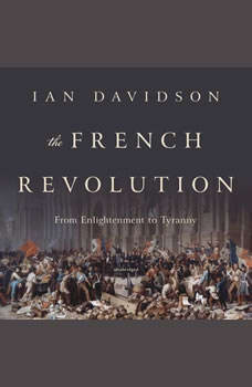The French Revolution: From Enlightenment to Tyranny, Ian Davidson
