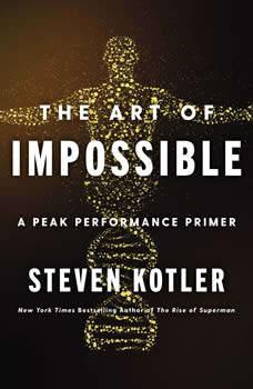 The Art of Impossible: A Peak Performance Primer, Steven Kotler