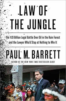 Law of the Jungle: The $19 Billion Legal Battle Over Oil in the Rain Forest and the Lawyer Who'd Stop at Nothing to Win The $19 Billion Legal Battle Over Oil in the Rain Forest and the Lawyer Who'd Stop at Nothing to Win, Paul M. Barrett