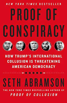 Proof of Conspiracy: How Trump's International Collusion Is Threatening American Democracy, Seth Abramson