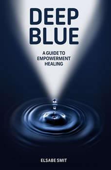 Deep Blue: A Guide to Empowerment Healing, Elsabe Smit
