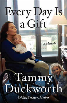 Every Day Is a Gift: A Memoir, Tammy Duckworth