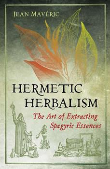 Hermetic Herbalism: The Art of Extracting Spagyric Essences, Jean Maveric