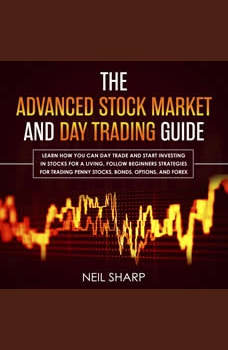 The Advanced Stock Market and Day Trading Guide: Learn How You Can Day Trade and Start Investing in Stocks for a Living, Follow Beginners Strategies for Penny Stocks, Bonds, Options, and Forex, Neil Sharp