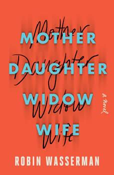 Mother Daughter Widow Wife: A Novel, Robin Wasserman