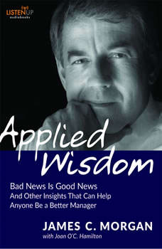 Applied Wisdom: Bad News Is Good News and Other Insights That Can Help Anyone Be a Better Manager, James C. Morgan