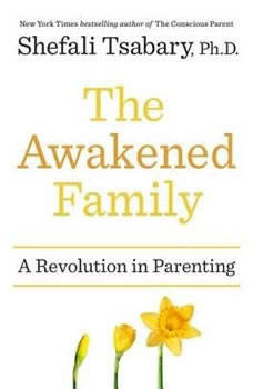 The Awakened Family: A Revolution in Parenting A Revolution in Parenting, Shefali Tsabary, Ph.D.