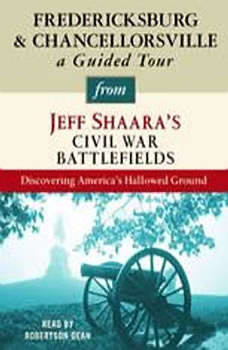 Fredericksburg and Chancellorsville: A Guided Tour from Jeff Shaara's Civil War Battlefields: What happened, why it matters, and what to see What happened, why it matters, and what to see, Jeff Shaara