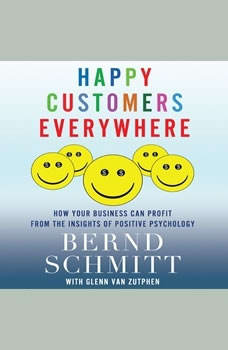 Happy Customers Everywhere: How Your Business Can Profit from the Insights of Positive Psychology, Bernd H. Schmitt
