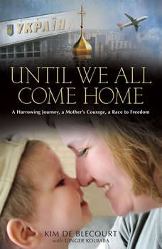 Until We All Come Home: A Harrowing Journey, a Mother's Courage, a Race to Freedom, Kim de Blecourt