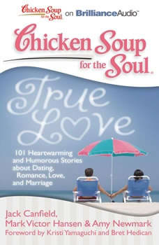 Chicken Soup for the Soul: True Love: 101 Heartwarming and Humorous Stories about Dating, Romance, Love, and Marriage, Jack Canfield