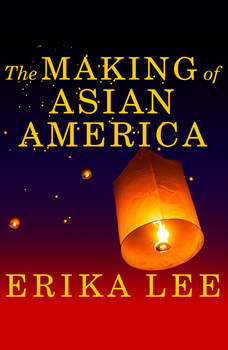 The Making of Asian America: A History, Erika Lee
