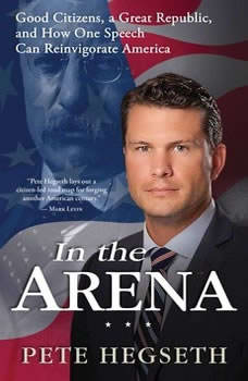 In the Arena: Good Citizens, a Great Republic, and How One Speech Can Reinvigorate America, Pete Hegseth
