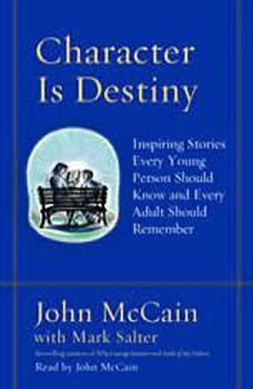 Character Is Destiny: Inspiring Stories Every Young Person Should Know and Every Adult Should Remember, John McCain