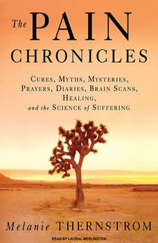 The Pain Chronicles: Cures, Myths, Mysteries, Prayers, Diaries, Brain Scans, Healing, and the Science of Suffering, Melanie Thernstrom