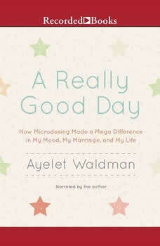 A Really Good Day: How Microdosing Made a Mega Difference in My Mood, My Marriage, and My Life, Ayelet Waldman