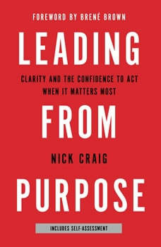 Leading from Purpose: Clarity and the Confidence to Act When It Matters Most Clarity and the Confidence to Act When It Matters Most, Nick Craig