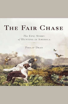 The Fair Chase: The Epic Story of Hunting in America The Epic Story of Hunting in America, Philip Dray