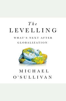 The Levelling: What's Next After Globalization What's Next After Globalization, Michael O'Sullivan
